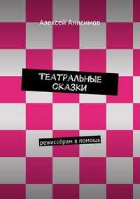 Анисимов, Алексей Алексеевич  - Театральные сказки. режиссёрам впомощь