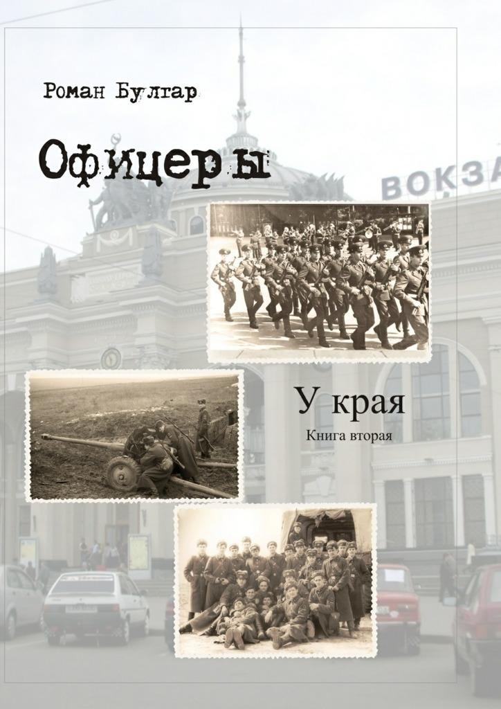 Роман Булгар Офицеры. Книга вторая. У края
