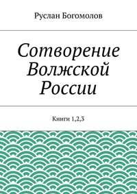 Богомолов, Руслан  - Сотворение Волжской России. Книги 1,2,3