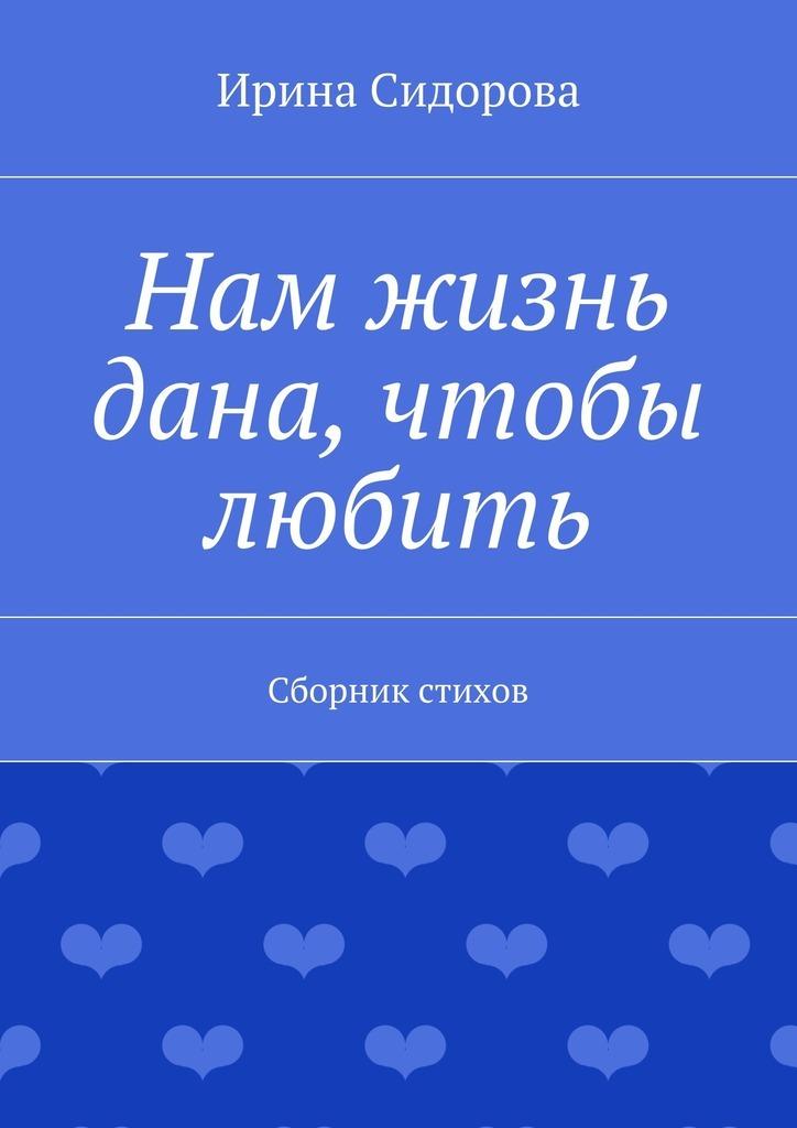 Ирина Сидорова Нам жизнь дана, чтобы любить. Сборник стихов
