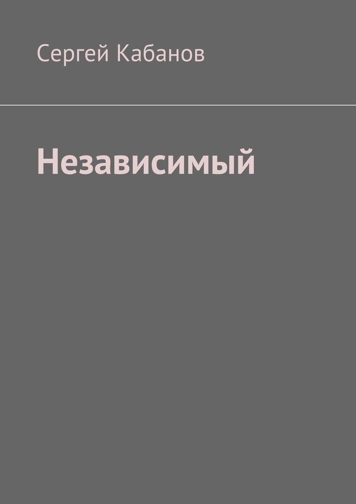 Сергей Кабанов Независимый история одного предателя