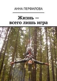 Перфилова, Анна  - Жизнь– всего лишьигра