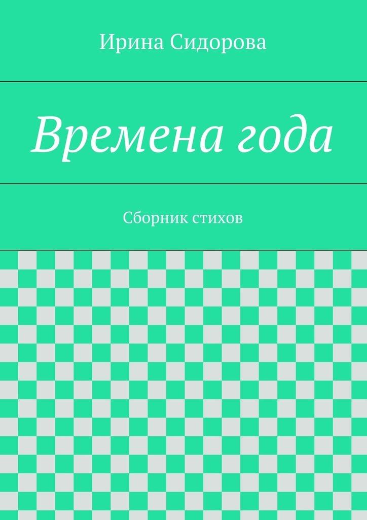 Ирина Сидорова Времена года. Сборник стихов ISBN: 9785447496562 степанов в время времена года