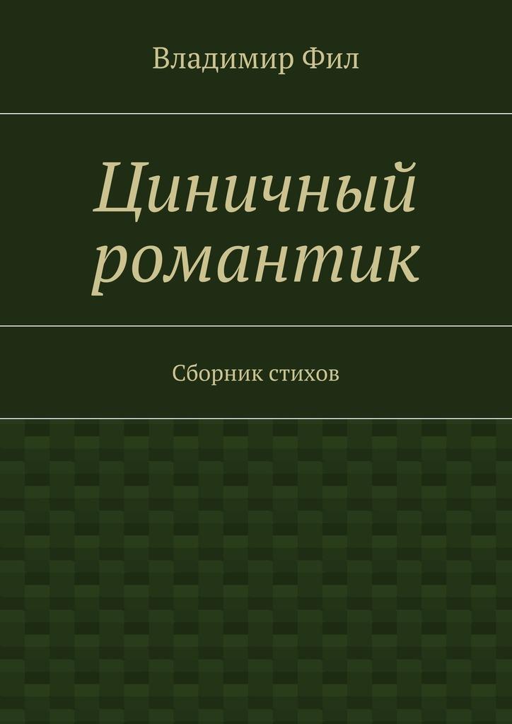 Владимир Фил Циничный романтик. Сборник стихов владимир холменко мистификации души