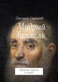 Саркисов, Григорий  - Мудрый Гиллель. Еврейские притчи исказки