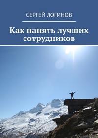 Логинов, Сергей  - Как нанять лучших сотрудников