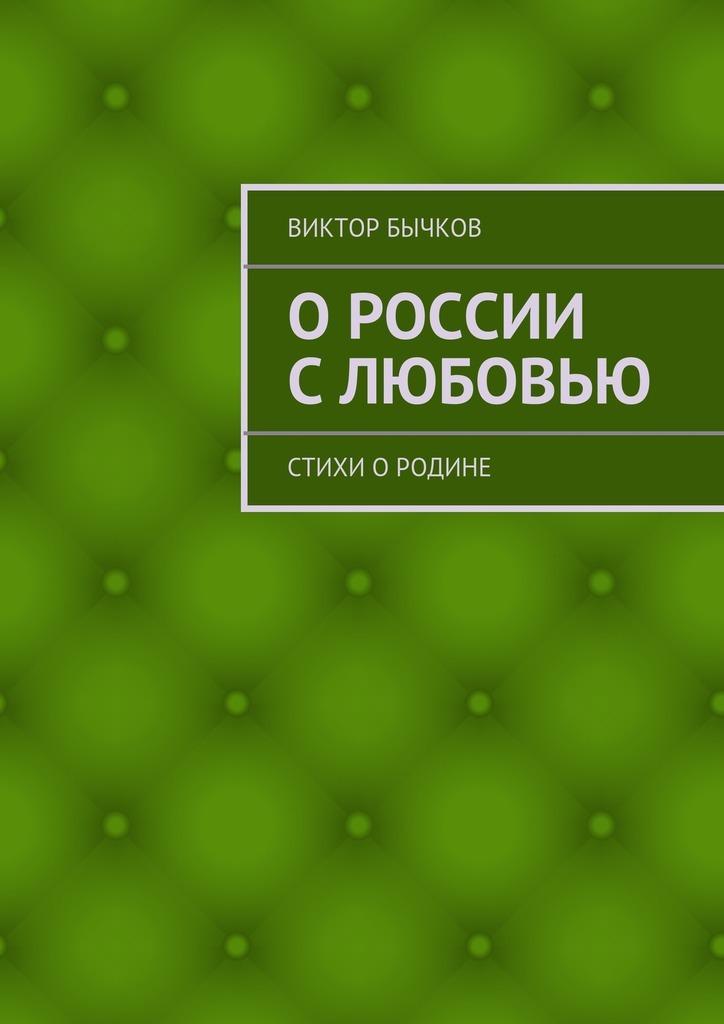 Виктор Бычков ОРоссии слюбовью. стихи оРодине виктор елисеевич дьяков рождение чувств