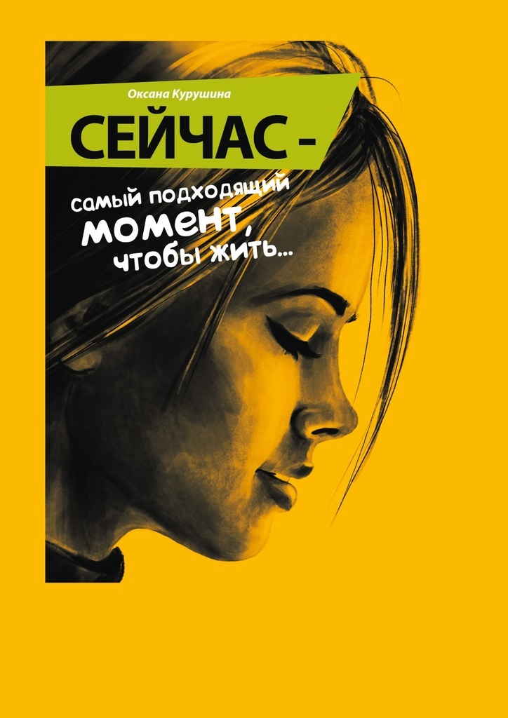 Оксана Курушина Сейчас – самый подходящий момент, чтобы жить… кто мы казнить нельзя помиловать
