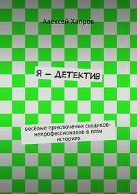 Хапров, Алексей  - Я– детектив. весёлые приключения сыщиков-непрофессионалов впяти историях