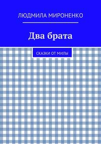 Людмила Мироненко - Два брата. Сказки отМилы