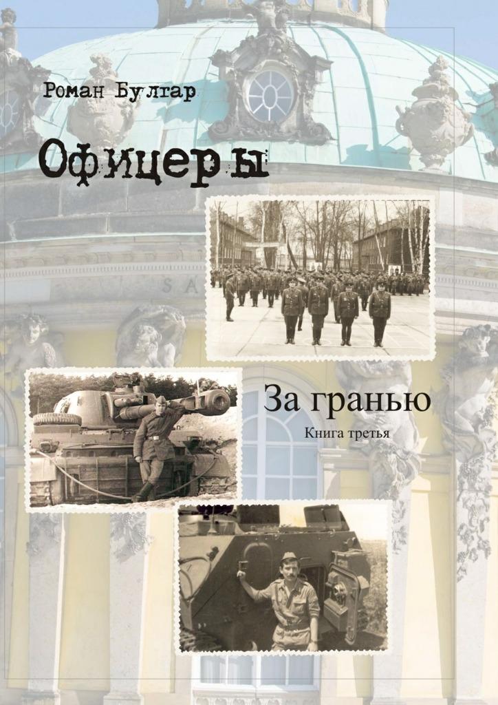 Роман Булгар Офицеры. Книга третья. За гранью