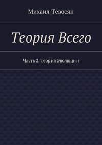Тевосян, Михаил  - Теория Всего. Часть 2. Теория Эволюции