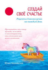 Козловская, Юлия  - Создай свое счастье. Рецепты благополучия на каждый день