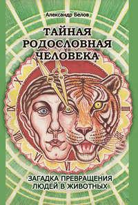Белов, Александр  - Тайная родословная человека. Загадка превращения людей в животных