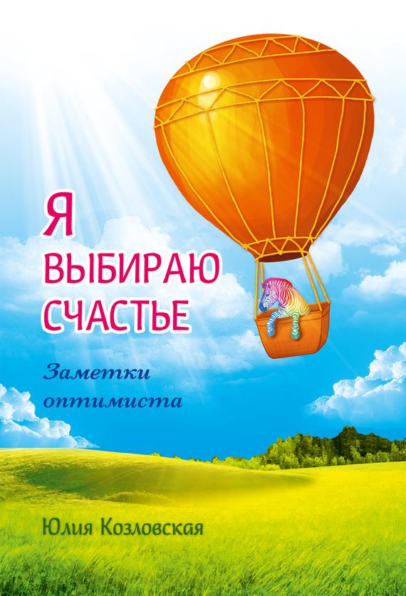Юлия Козловская Я выбираю счастье. Заметки оптимиста книги эксмо хюгге или уютное счастье по датски как я целый год баловала себя улитками