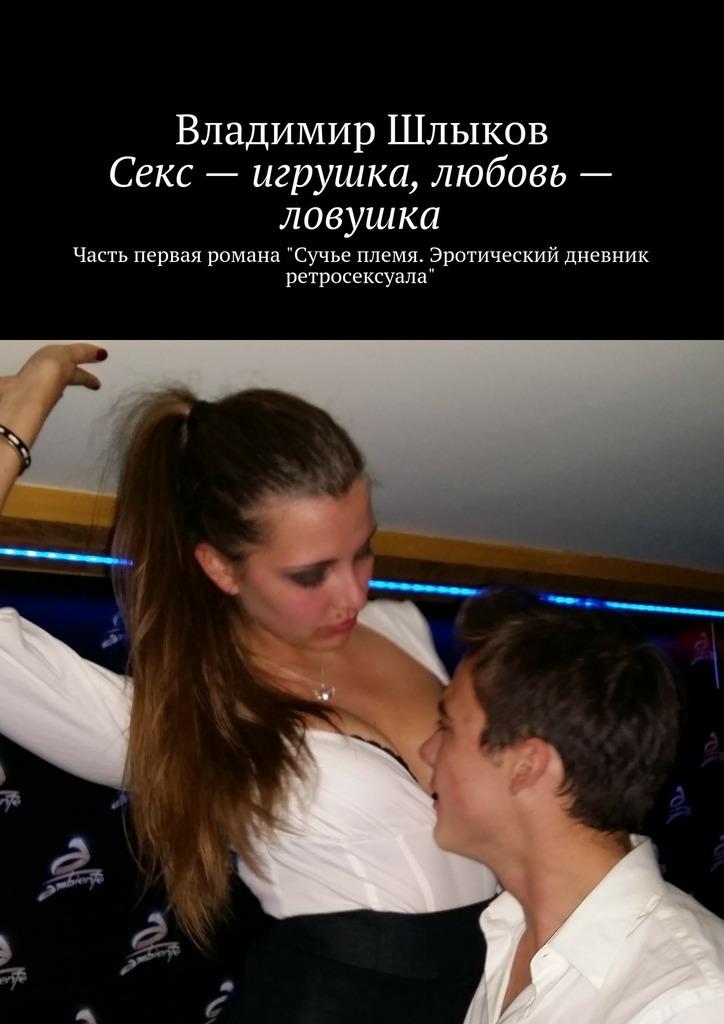 Секс– игрушка, любовь– ловушка. Часть первая романа. Сучье племя. Эротический дневник ретросексуала