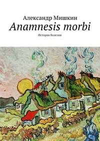 - Anamnesis morbi. История болезни
