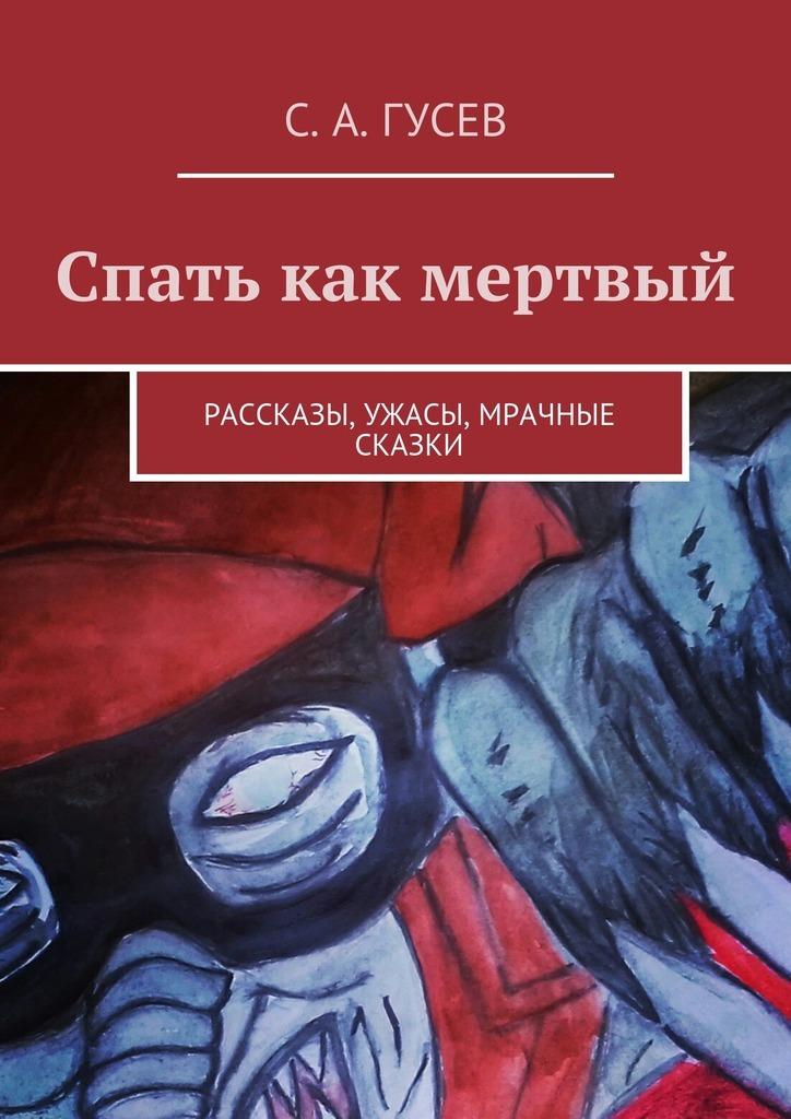 Сергей Александрович Гусев Спать как мертвый. Рассказы, ужасы, мрачные сказки рассказы и сказки