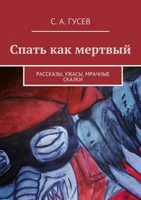 Гусев, Сергей Александрович  - Спать как мертвый. Рассказы, ужасы, мрачные сказки