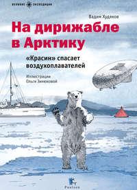 Худяков, Вадим  - На дирижабле в Арктику. «Красин» спасает воздухоплавателей