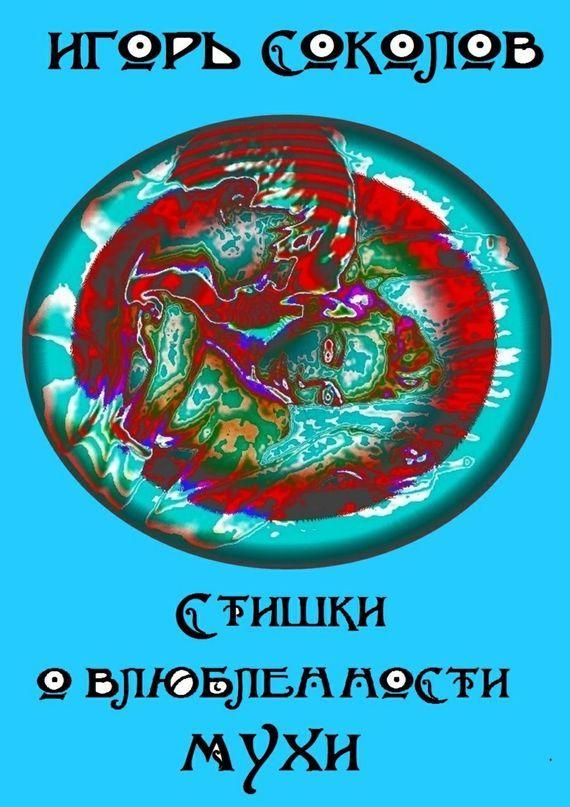 Игорь Павлович Соколов Стишки овлюбленности мухи соколов игорь мажор умереть чтобы родиться