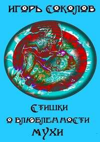 Игорь Павлович Соколов - Стишки овлюбленности мухи
