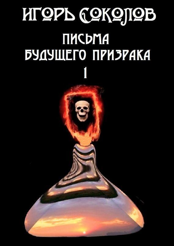 Скачать Игорь Соколов бесплатно Письма будущего призрака