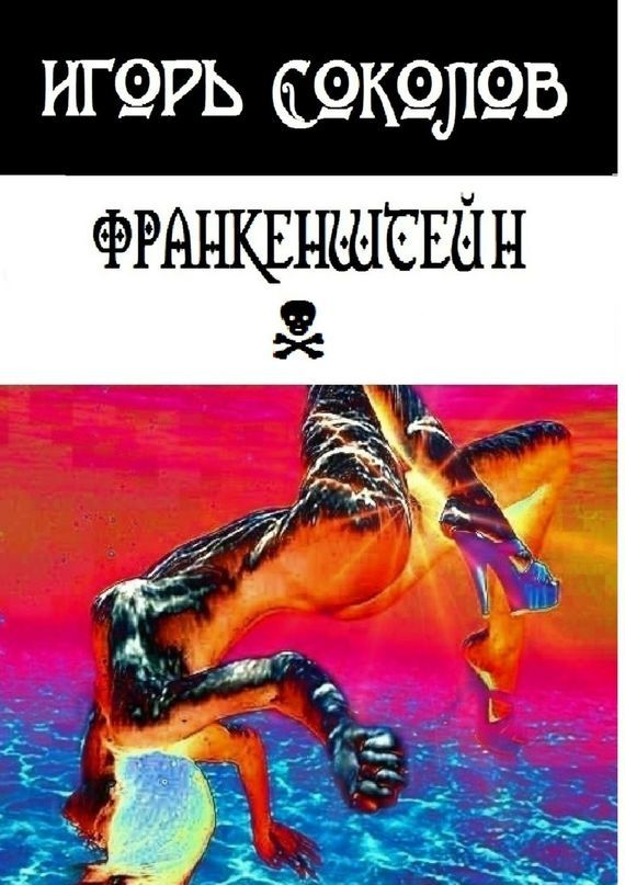 Игорь Павлович Соколов Франкенштейн. рассказы-мысли-стихи соколов игорь мажор умереть чтобы родиться