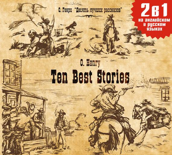 О. Генри Ten Best Stories / Десять лучших рассказов кауфман м кауфман к английский язык the ring of the druids stories about the history of britain книга для чтения в 7 8 классе