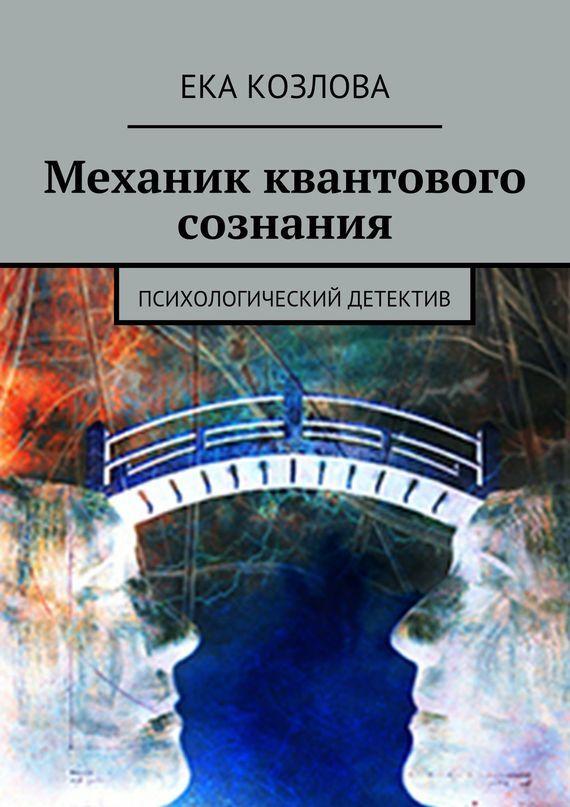Ека Козлова Механик квантового сознания. Психологический детектив эсфирь козлова жизнь человеческая