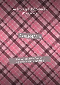 Коробова, Александра Кудрявцева  - Супермама. Нескучное пособие для начинающих родителей