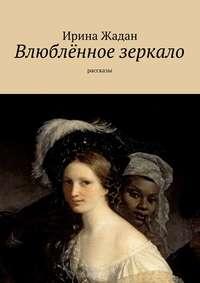 Жадан, Ирина  - Влюблённое зеркало. рассказы