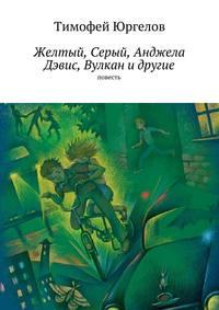 Юргелов, Тимофей  - Желтый, Серый, Анджела Дэвис, Вулкан идругие. повесть