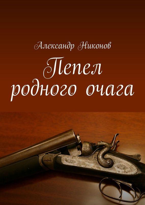 Александр Никонов Пепел родного очага