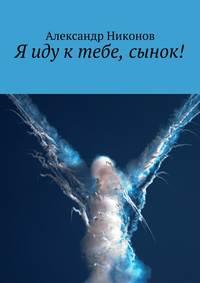 Никонов, Александр  - Я иду ктебе, сынок!