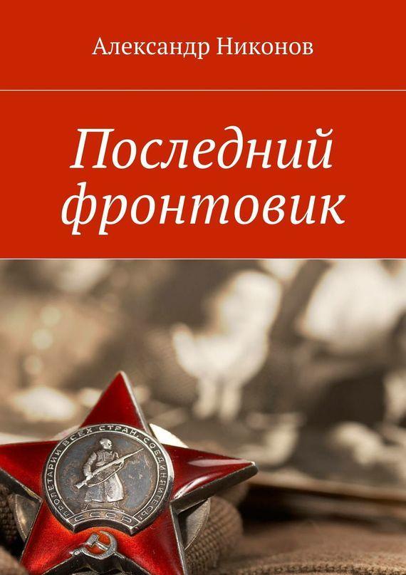 Александр Никонов Последний фронтовик александр иванин живые в эпоху мёртвых старик