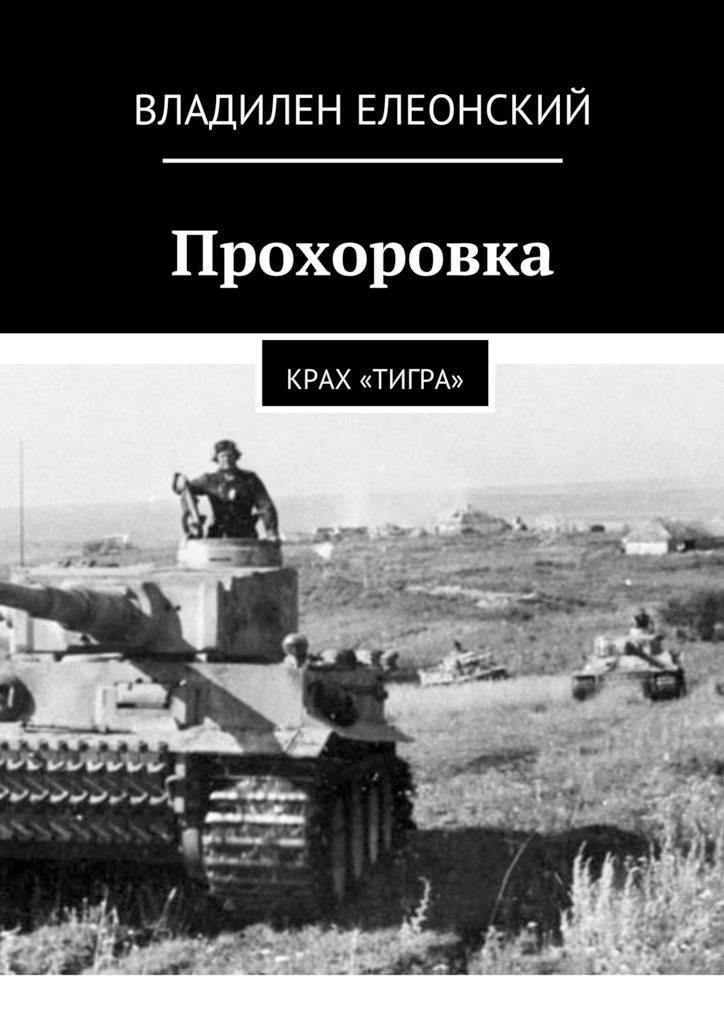 Обложка книги Прохоровка. Крах «Тигра», автор Владилен Елеонский
