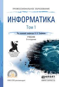 Трофимов, Валерий Владимирович  - Информатика в 2 т. Том 1 3-е изд., пер. и доп. Учебник для СПО