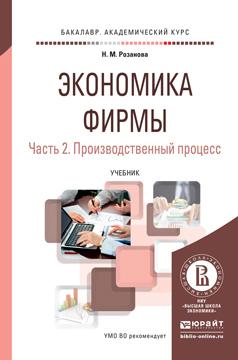 Надежда Михайловна Розанова Экономика фирмы в 2 ч. Часть 2. Производственный процесс. Учебник для академического бакалавриата