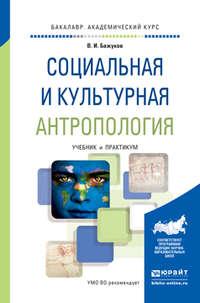 Бажуков, Владимир Иванович  - Социальная и культурная антропология. Учебник и практикум для академического бакалавриата