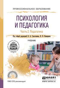 Сластенин, Виталий Александрович  - Психология и педагогика в 2 ч. Часть 2. Педагогика. Учебник для СПО