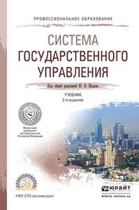 Шишкин, Александр Иванович  - Система государственного управления 2-е изд., пер. и доп. Учебник для СПО