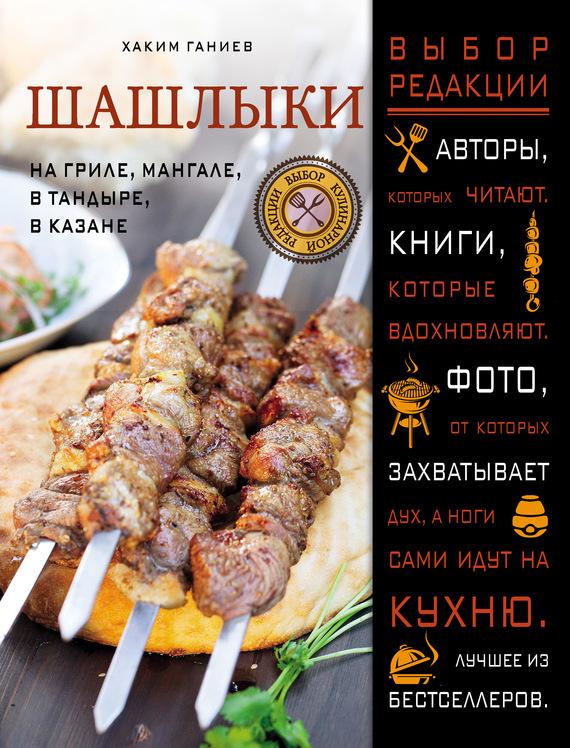 Хаким Ганиев Шашлыки. На гриле, мангале, в тандыре, в казане хаким ганиев энциклопедия узбекской кухни