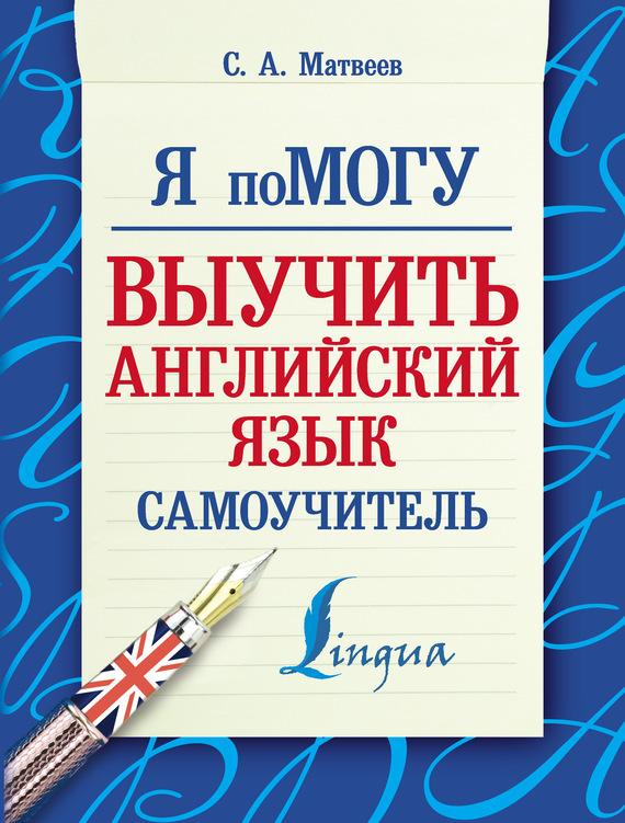 С. А. Матвеев Я помогу выучить английский язык. Самоучитель английский язык за год ежедневник самоучитель