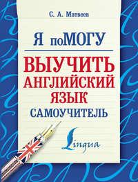 Матвеев, С. А.  - Я помогу выучить английский язык. Самоучитель