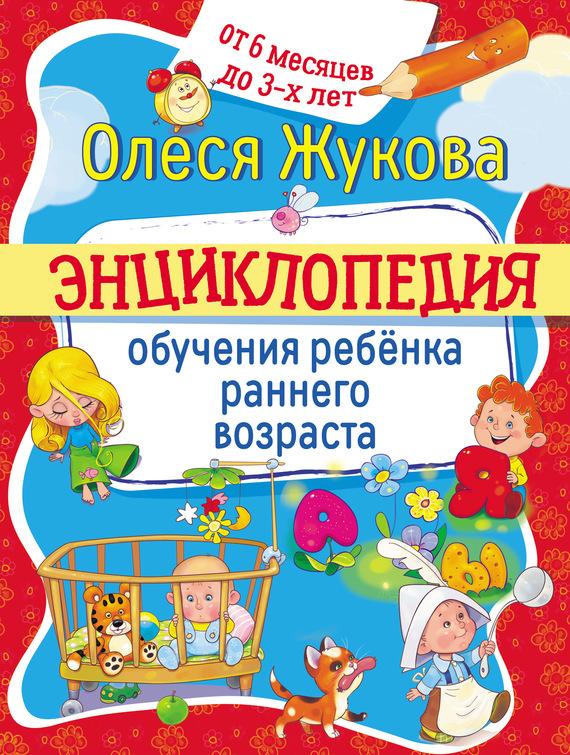 Олеся Жукова Энциклопедия обучения ребёнка раннего возраста От 6 месяцев до 3 лет