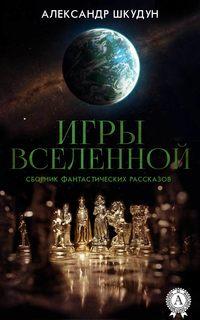 Шкудун, Александр  - Игры Вселенной (Сборник фантастических рассказов)