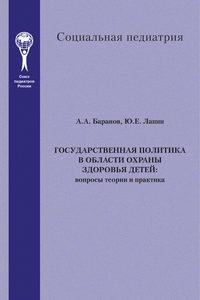 Баранов, А. А.  - Государственная политика в области охраны здоровья детей. Вопросы теории и практика