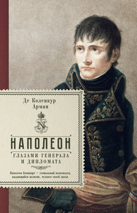 Коленкур, Арман де  - Наполеон глазами генерала и дипломата