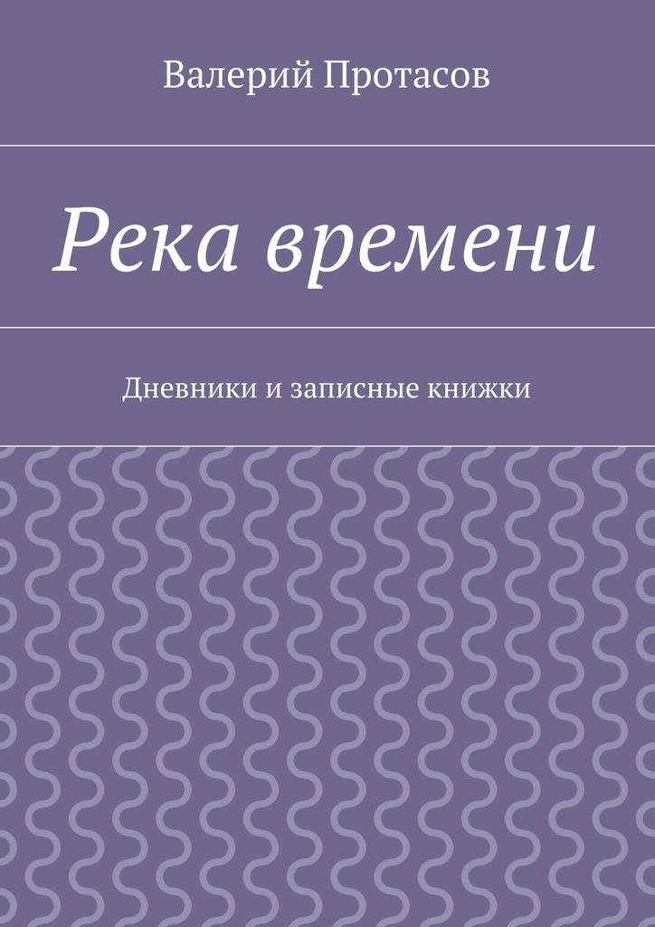 Валерий Протасов Река времени. Дневники изаписные книжки валерий гурков миниатюры книга первая
